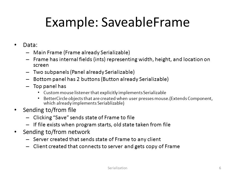 Example: SaveableFrame Data: – Main Frame (Frame already Serializable) – Frame has internal fields (ints) representing width, height, and location on screen – Two subpanels (Panel already Serializable) – Bottom panel has 2 buttons (Button already Serializable) – Top panel has Custom mouse listener that explicitly implements Serializable BetterCircle objects that are created when user presses mouse.(Extends Component, which already implements Seriablizable) Sending to/from file – Clicking Save sends state of Frame to file – If file exists when program starts, old state taken from file Sending to/from network – Server created that sends state of Frame to any client – Client created that connects to server and gets copy of Frame Serialization6