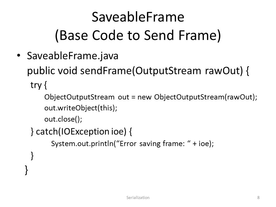 SaveableFrame (Base Code to Send Frame) SaveableFrame.java public void sendFrame(OutputStream rawOut) { try { ObjectOutputStream out = new ObjectOutputStream(rawOut); out.writeObject(this); out.close(); } catch(IOException ioe) { System.out.println( Error saving frame: + ioe); } Serialization8