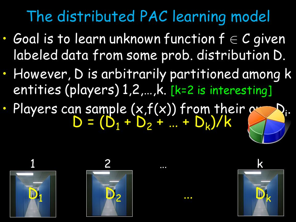 The distributed PAC learning model Goal is to learn unknown function f 2 C given labeled data from some prob.
