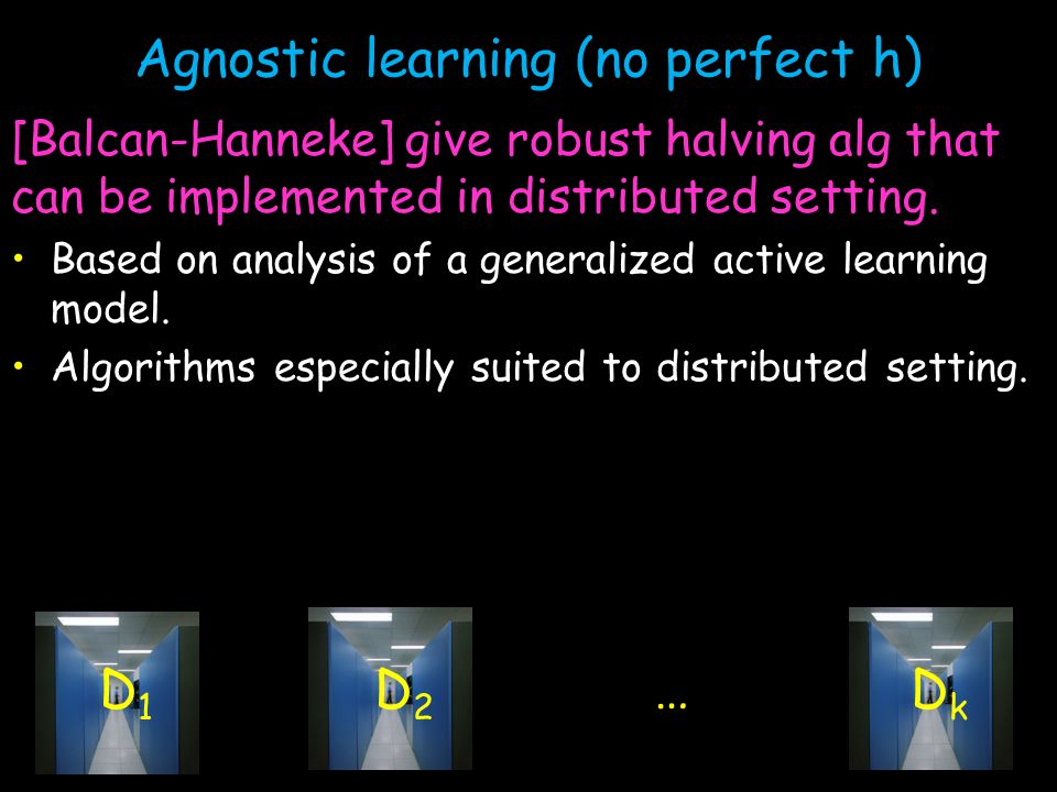 Agnostic learning (no perfect h) [Balcan-Hanneke] give robust halving alg that can be implemented in distributed setting.