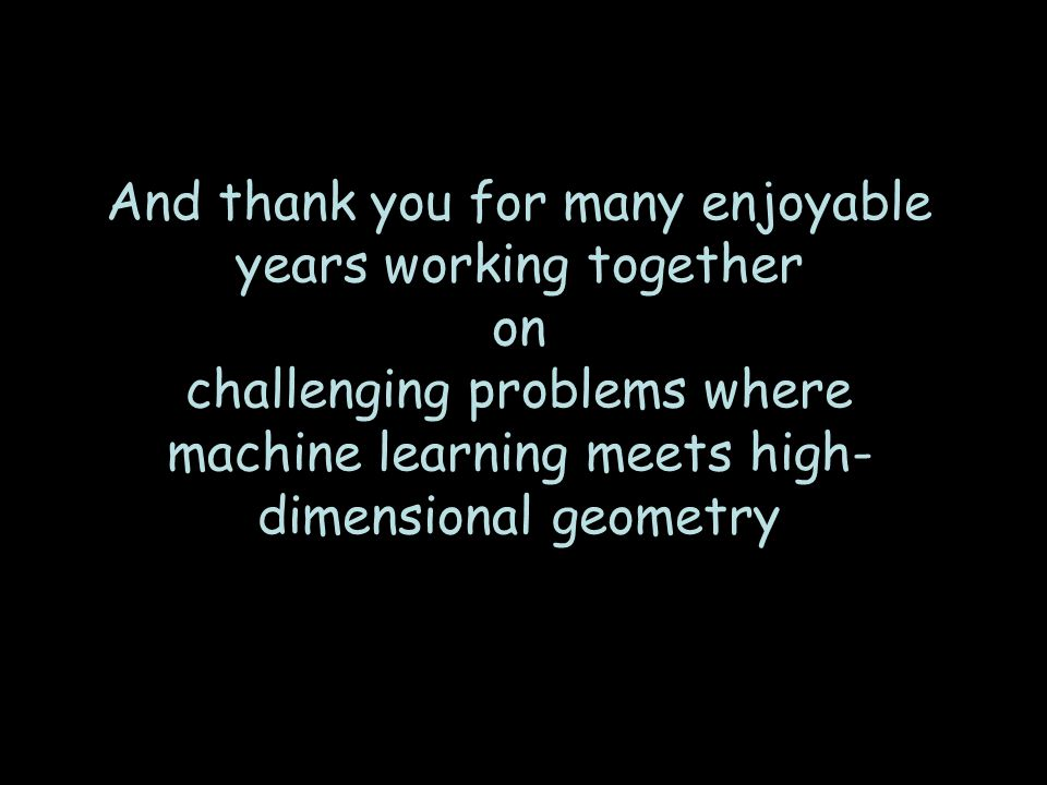 And thank you for many enjoyable years working together on challenging problems where machine learning meets high- dimensional geometry