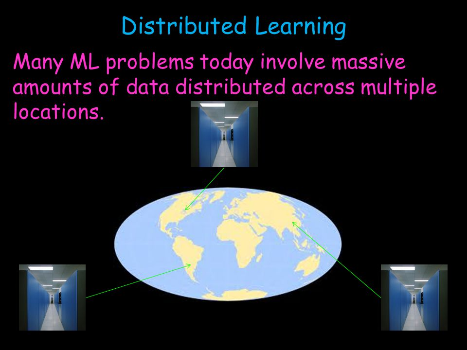 Distributed Learning Many ML problems today involve massive amounts of data distributed across multiple locations.