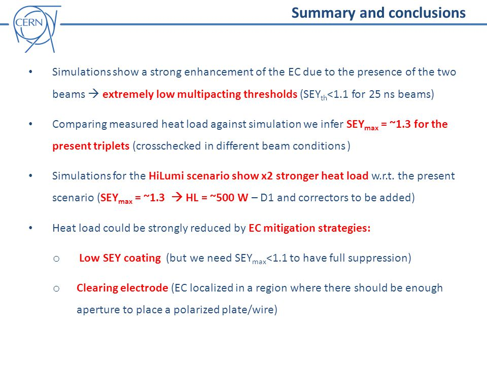Summary and conclusions Simulations show a strong enhancement of the EC due to the presence of the two beams  extremely low multipacting thresholds (SEY th <1.1 for 25 ns beams) Comparing measured heat load against simulation we infer SEY max = ~1.3 for the present triplets (crosschecked in different beam conditions ) Simulations for the HiLumi scenario show x2 stronger heat load w.r.t.