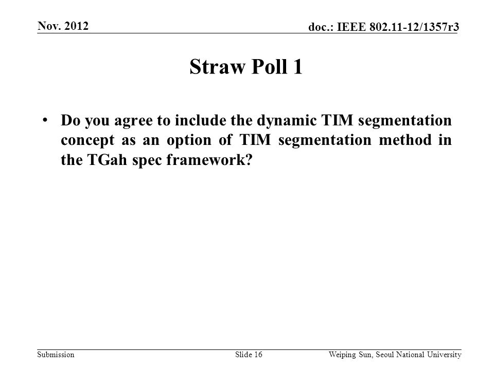 Submission doc.: IEEE 802.11-12/1357r3 Straw Poll 1 Slide 16 Do you agree to include the dynamic TIM segmentation concept as an option of TIM segmentation method in the TGah spec framework.