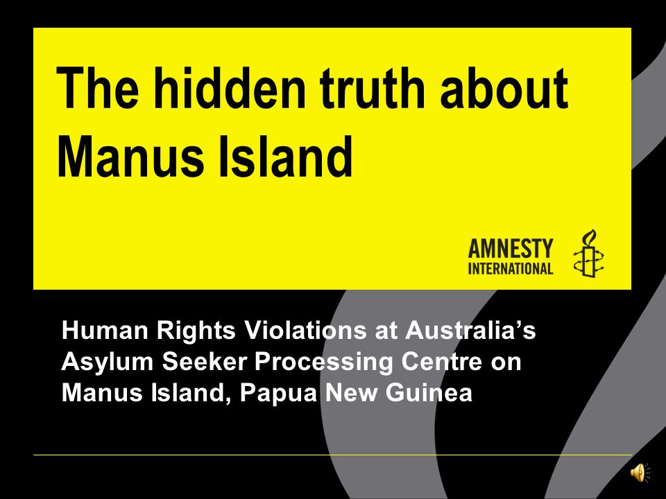 The hidden truth about Manus Island Human Rights Violations at Australia's Asylum Seeker Processing Centre on Manus Island, Papua New Guinea