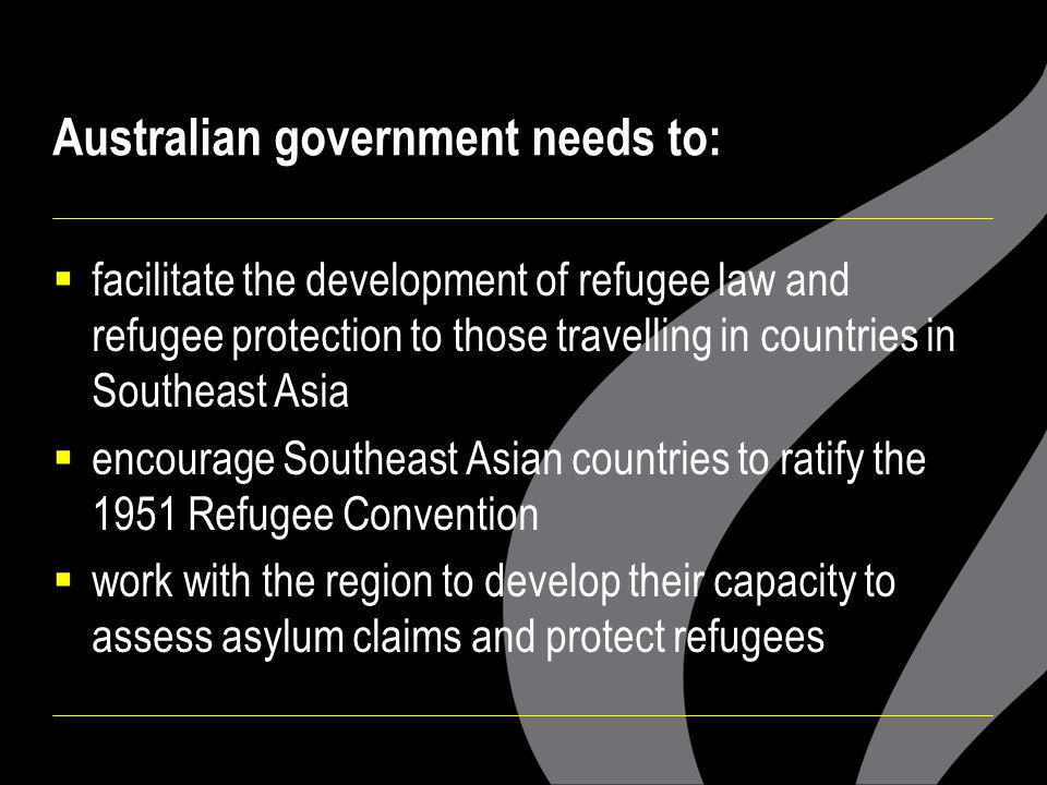 Australian government needs to:  facilitate the development of refugee law and refugee protection to those travelling in countries in Southeast Asia  encourage Southeast Asian countries to ratify the 1951 Refugee Convention  work with the region to develop their capacity to assess asylum claims and protect refugees