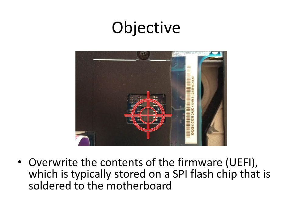 Overwrite the contents of the firmware (UEFI), which is typically stored on a SPI flash chip that is soldered to the motherboard Objective