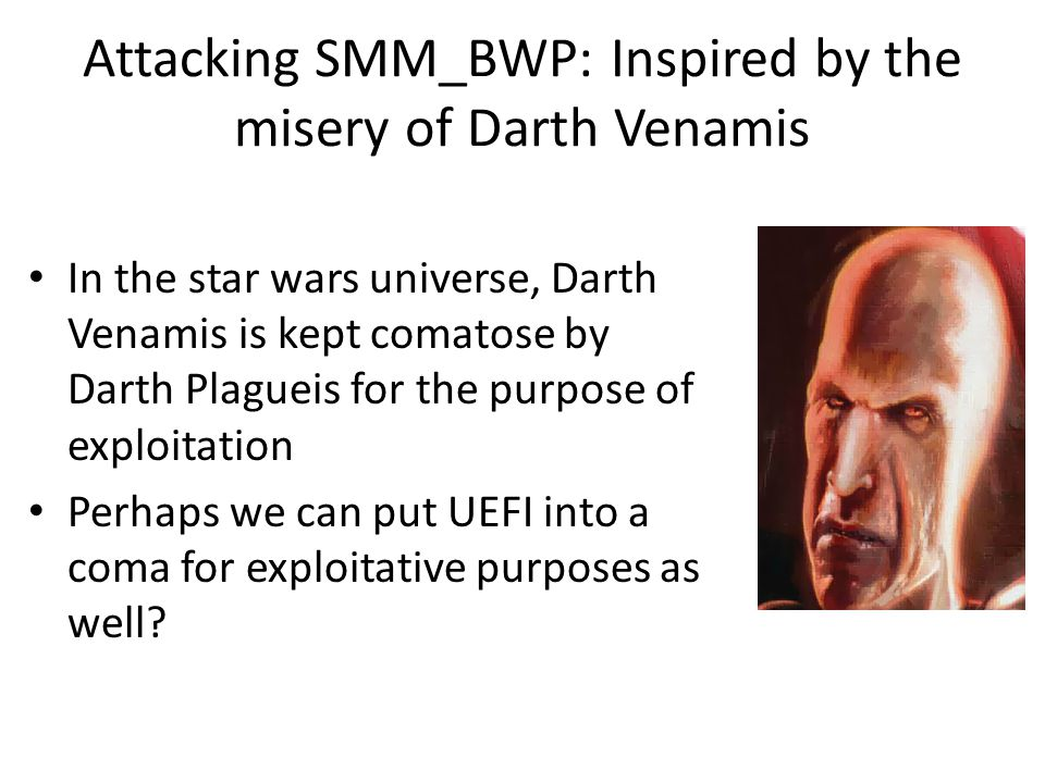 Attacking SMM_BWP: Inspired by the misery of Darth Venamis In the star wars universe, Darth Venamis is kept comatose by Darth Plagueis for the purpose of exploitation Perhaps we can put UEFI into a coma for exploitative purposes as well