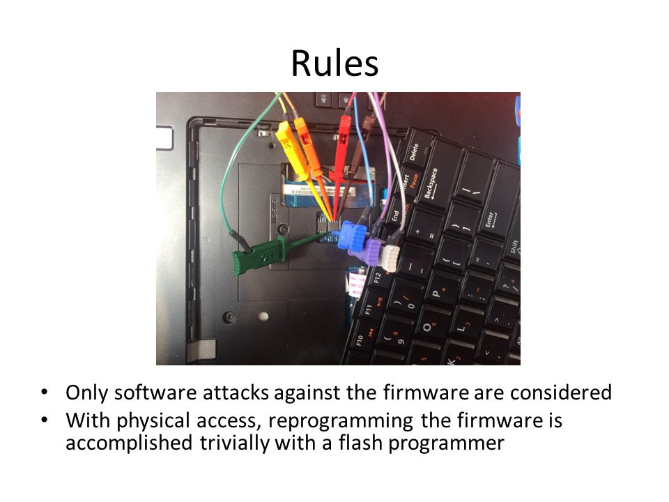 Rules Only software attacks against the firmware are considered With physical access, reprogramming the firmware is accomplished trivially with a flash programmer