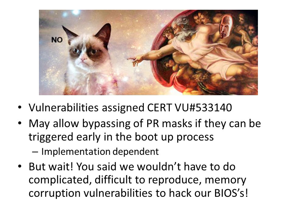 Vulnerabilities assigned CERT VU#533140 May allow bypassing of PR masks if they can be triggered early in the boot up process – Implementation dependent But wait.