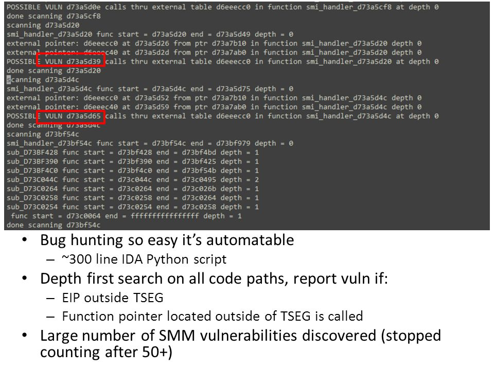 Bug hunting so easy it's automatable – ~300 line IDA Python script Depth first search on all code paths, report vuln if: – EIP outside TSEG – Function pointer located outside of TSEG is called Large number of SMM vulnerabilities discovered (stopped counting after 50+)