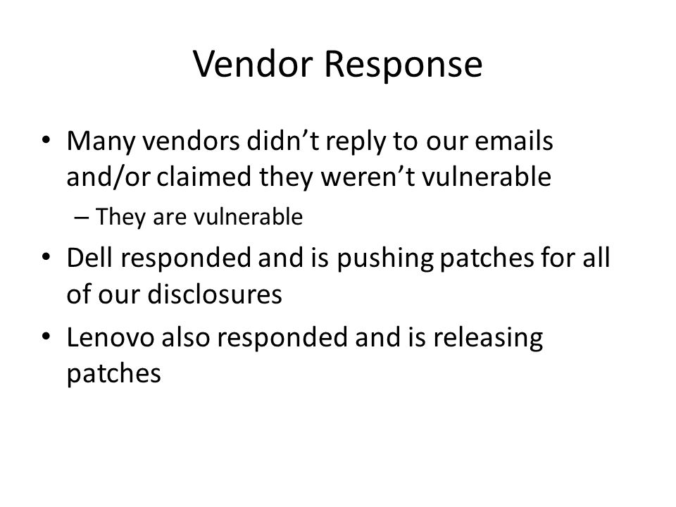 Vendor Response Many vendors didn't reply to our emails and/or claimed they weren't vulnerable – They are vulnerable Dell responded and is pushing pat