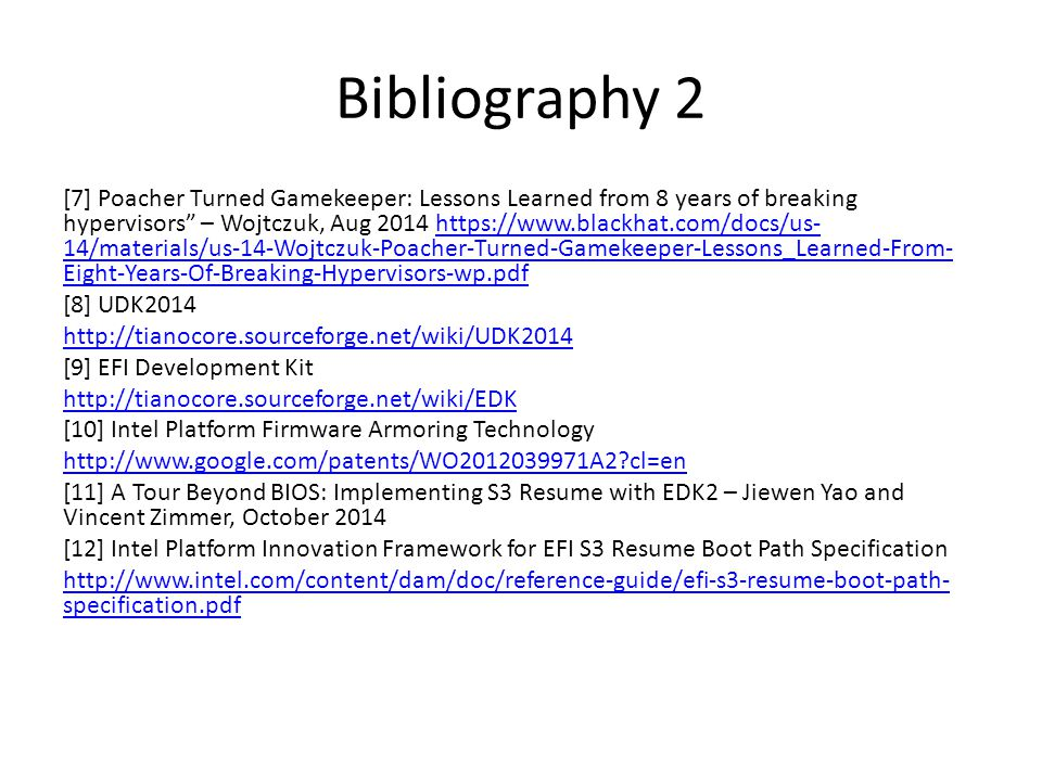 Bibliography 2 [7] Poacher Turned Gamekeeper: Lessons Learned from 8 years of breaking hypervisors – Wojtczuk, Aug 2014 https://www.blackhat.com/docs/us- 14/materials/us-14-Wojtczuk-Poacher-Turned-Gamekeeper-Lessons_Learned-From- Eight-Years-Of-Breaking-Hypervisors-wp.pdfhttps://www.blackhat.com/docs/us- 14/materials/us-14-Wojtczuk-Poacher-Turned-Gamekeeper-Lessons_Learned-From- Eight-Years-Of-Breaking-Hypervisors-wp.pdf [8] UDK2014 http://tianocore.sourceforge.net/wiki/UDK2014 [9] EFI Development Kit http://tianocore.sourceforge.net/wiki/EDK [10] Intel Platform Firmware Armoring Technology http://www.google.com/patents/WO2012039971A2 cl=en [11] A Tour Beyond BIOS: Implementing S3 Resume with EDK2 – Jiewen Yao and Vincent Zimmer, October 2014 [12] Intel Platform Innovation Framework for EFI S3 Resume Boot Path Specification http://www.intel.com/content/dam/doc/reference-guide/efi-s3-resume-boot-path- specification.pdf
