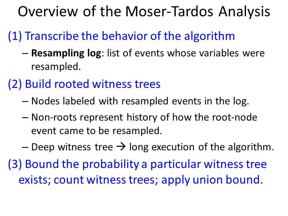 Overview of the Moser-Tardos Analysis (1) Transcribe the behavior of the algorithm – Resampling log: list of events whose variables were resampled.