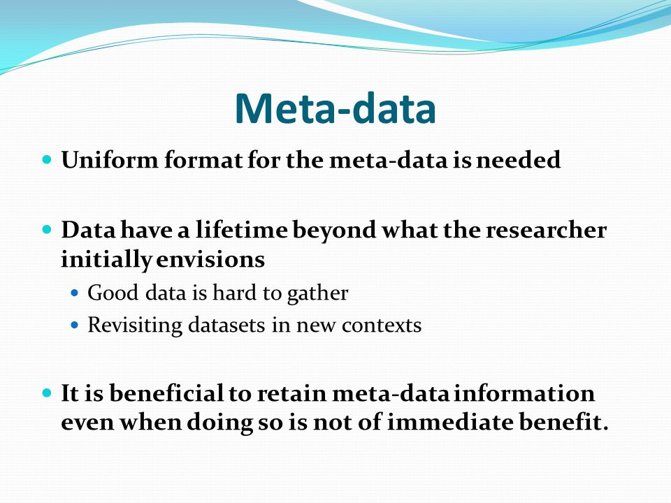 Meta-data Uniform format for the meta-data is needed Data have a lifetime beyond what the researcher initially envisions Good data is hard to gather Revisiting datasets in new contexts It is beneficial to retain meta-data information even when doing so is not of immediate benefit.