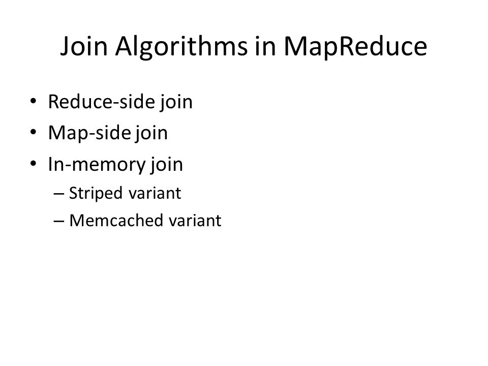Join Algorithms in MapReduce Reduce-side join Map-side join In-memory join – Striped variant – Memcached variant