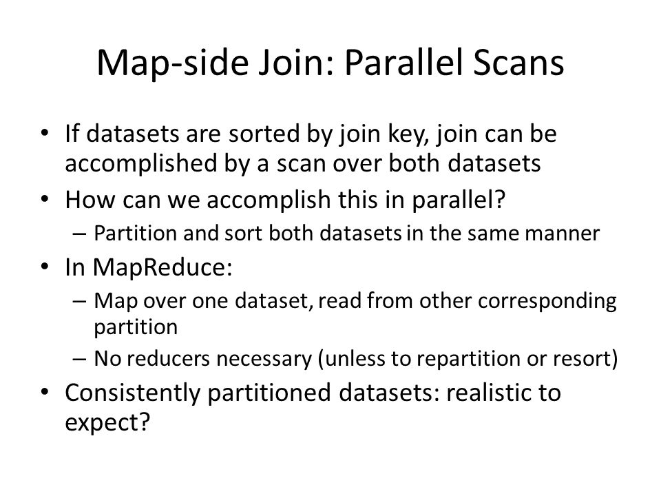 Map-side Join: Parallel Scans If datasets are sorted by join key, join can be accomplished by a scan over both datasets How can we accomplish this in