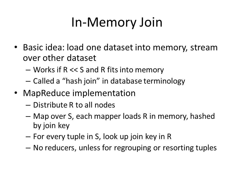"In-Memory Join Basic idea: load one dataset into memory, stream over other dataset – Works if R << S and R fits into memory – Called a ""hash join"" in"