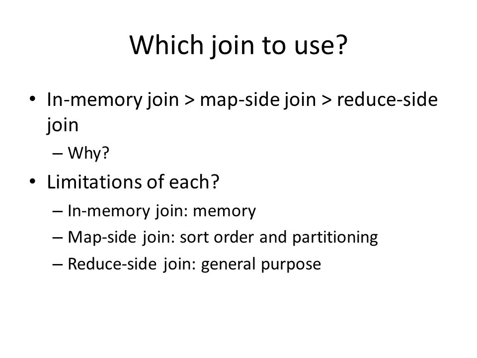 Which join to use? In-memory join > map-side join > reduce-side join – Why? Limitations of each? – In-memory join: memory – Map-side join: sort order