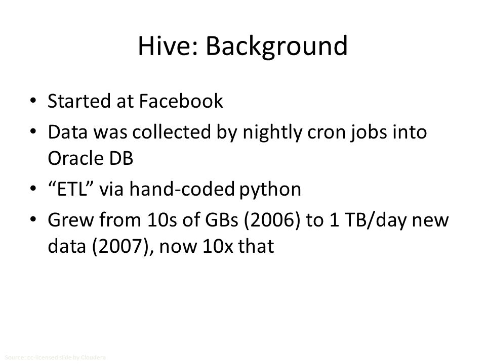 "Hive: Background Started at Facebook Data was collected by nightly cron jobs into Oracle DB ""ETL"" via hand-coded python Grew from 10s of GBs (2006) to"