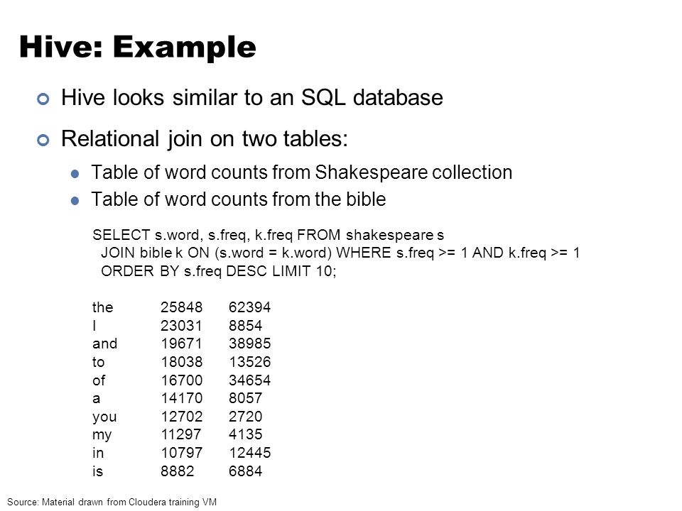 Hive: Example Hive looks similar to an SQL database Relational join on two tables: Table of word counts from Shakespeare collection Table of word coun