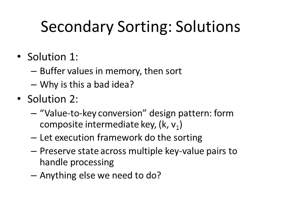 "Secondary Sorting: Solutions Solution 1: – Buffer values in memory, then sort – Why is this a bad idea? Solution 2: – ""Value-to-key conversion"" design"