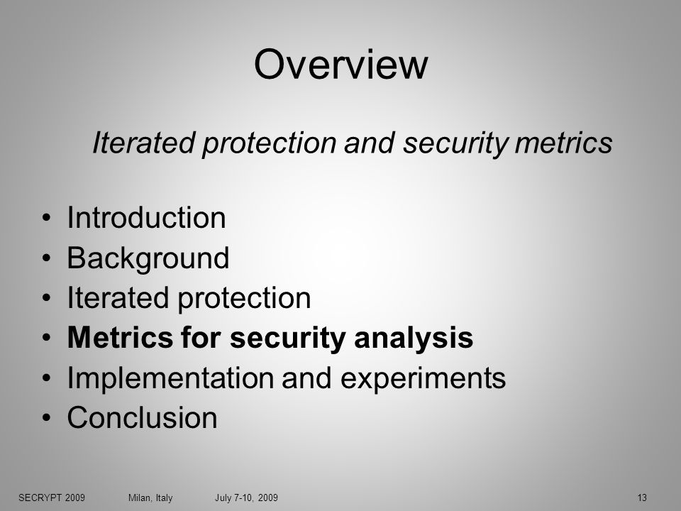 SECRYPT 2009 Milan, Italy July 7-10, 200913 Overview Introduction Background Iterated protection Metrics for security analysis Implementation and experiments Conclusion Iterated protection and security metrics
