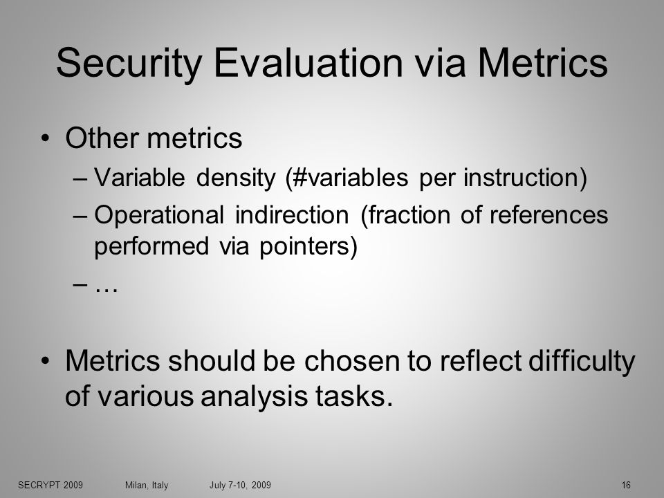 SECRYPT 2009 Milan, Italy July 7-10, 200916 Security Evaluation via Metrics Other metrics –Variable density (#variables per instruction) –Operational indirection (fraction of references performed via pointers) –… Metrics should be chosen to reflect difficulty of various analysis tasks.