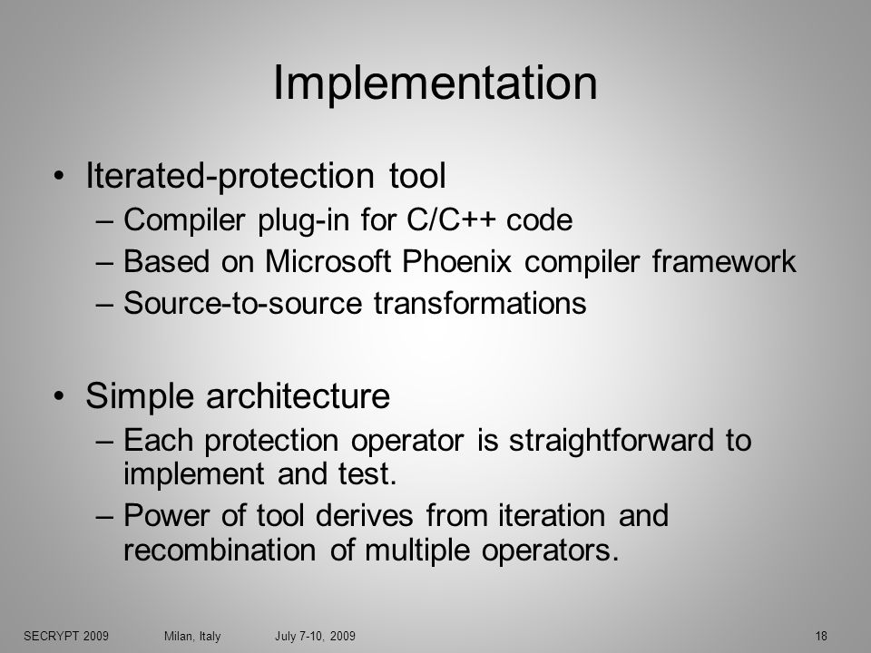 SECRYPT 2009 Milan, Italy July 7-10, 200918 Implementation Iterated-protection tool –Compiler plug-in for C/C++ code –Based on Microsoft Phoenix compiler framework –Source-to-source transformations Simple architecture –Each protection operator is straightforward to implement and test.