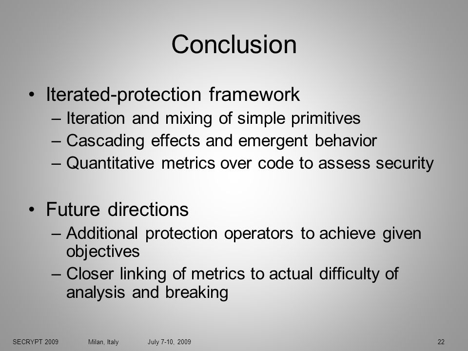 SECRYPT 2009 Milan, Italy July 7-10, 200922 Conclusion Iterated-protection framework –Iteration and mixing of simple primitives –Cascading effects and emergent behavior –Quantitative metrics over code to assess security Future directions –Additional protection operators to achieve given objectives –Closer linking of metrics to actual difficulty of analysis and breaking