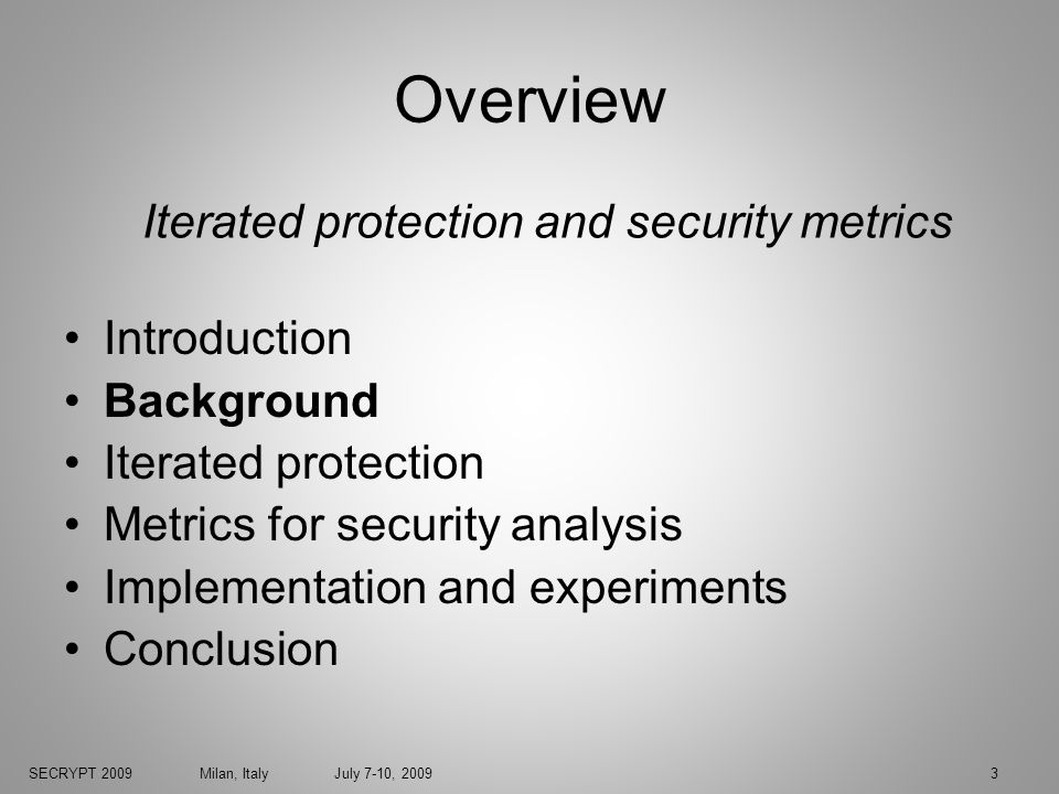 SECRYPT 2009 Milan, Italy July 7-10, 20093 Overview Introduction Background Iterated protection Metrics for security analysis Implementation and experiments Conclusion Iterated protection and security metrics
