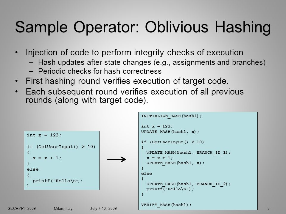 SECRYPT 2009 Milan, Italy July 7-10, 20098 Sample Operator: Oblivious Hashing Injection of code to perform integrity checks of execution –Hash updates after state changes (e.g., assignments and branches) –Periodic checks for hash correctness First hashing round verifies execution of target code.