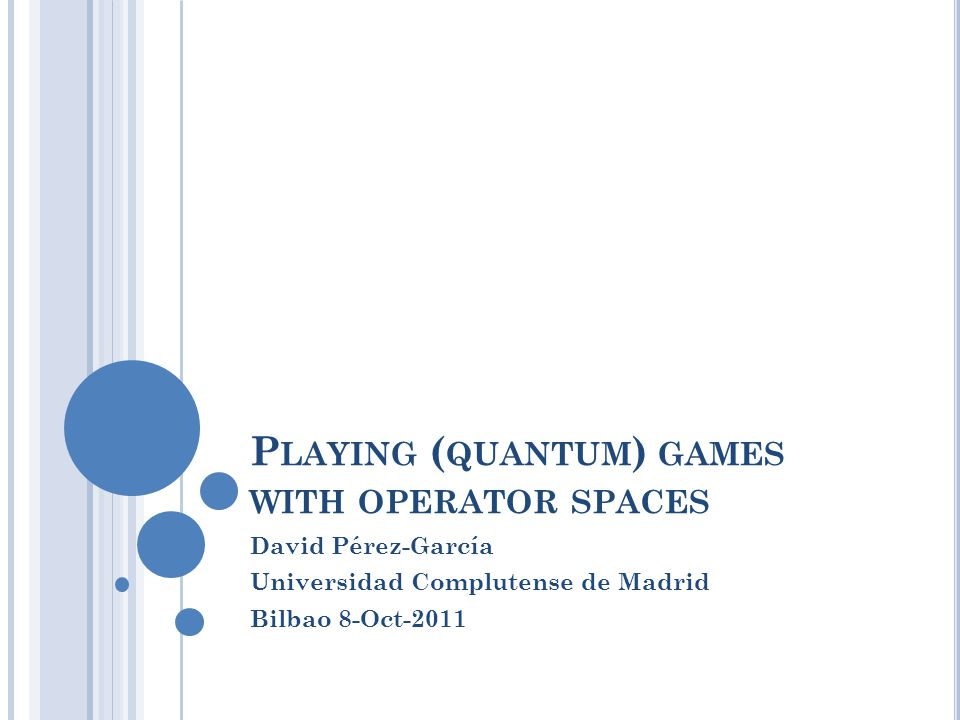 P LAYING ( QUANTUM ) GAMES WITH OPERATOR SPACES David Pérez-García Universidad Complutense de Madrid Bilbao 8-Oct-2011