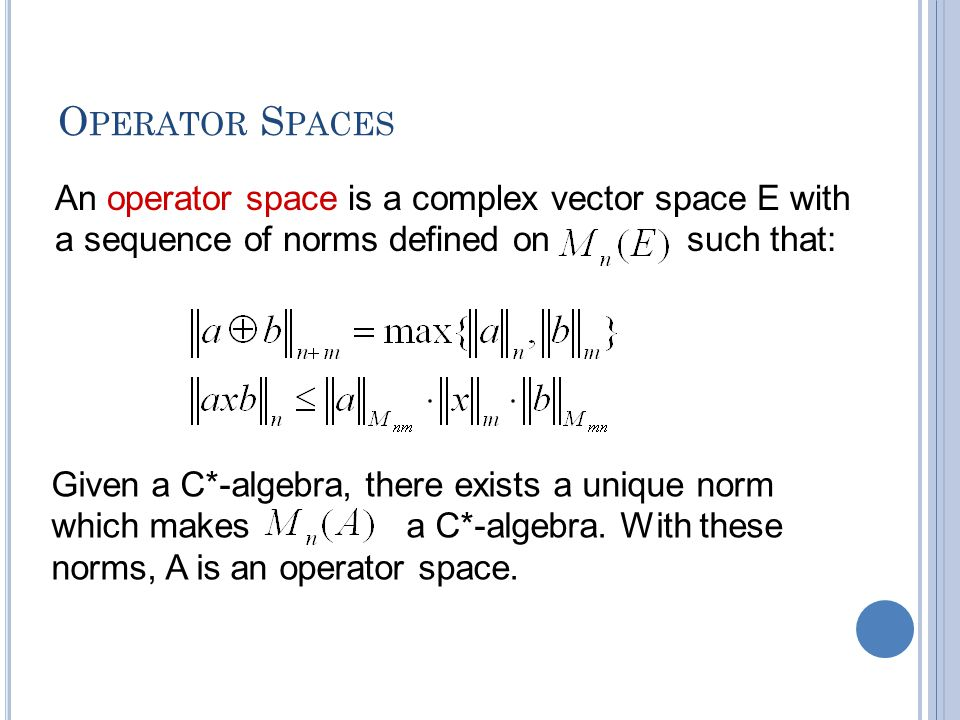 O PERATOR S PACES An operator space is a complex vector space E with a sequence of norms defined on such that: Given a C*-algebra, there exists a unique norm which makes a C*-algebra.