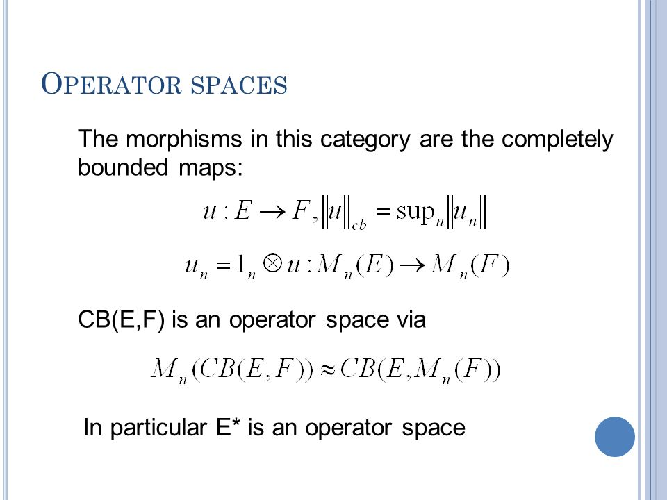 O PERATOR SPACES The morphisms in this category are the completely bounded maps: CB(E,F) is an operator space via In particular E* is an operator spac