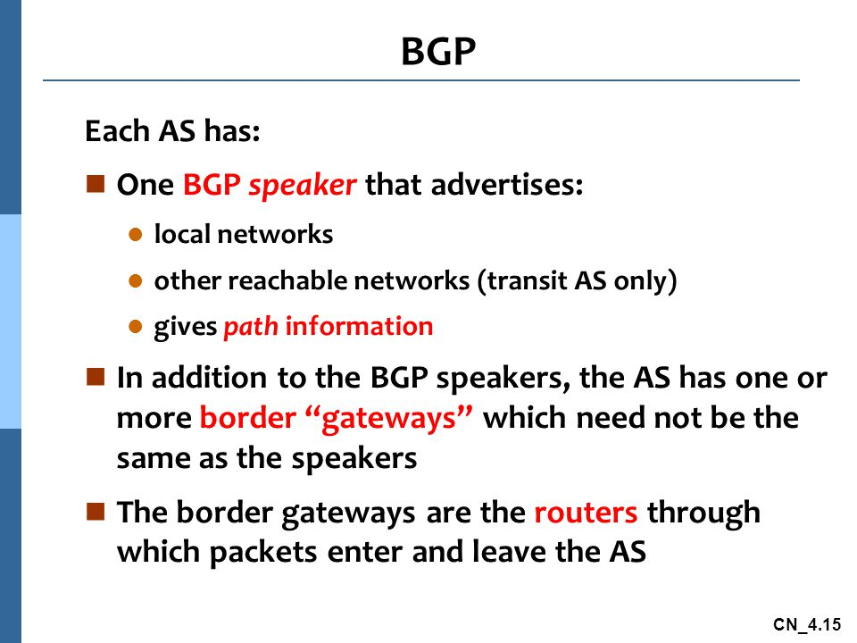 CN_4.15 Each AS has: n One BGP speaker that advertises: l local networks l other reachable networks (transit AS only) l gives path information n In addition to the BGP speakers, the AS has one or more border gateways which need not be the same as the speakers n The border gateways are the routers through which packets enter and leave the AS BGP