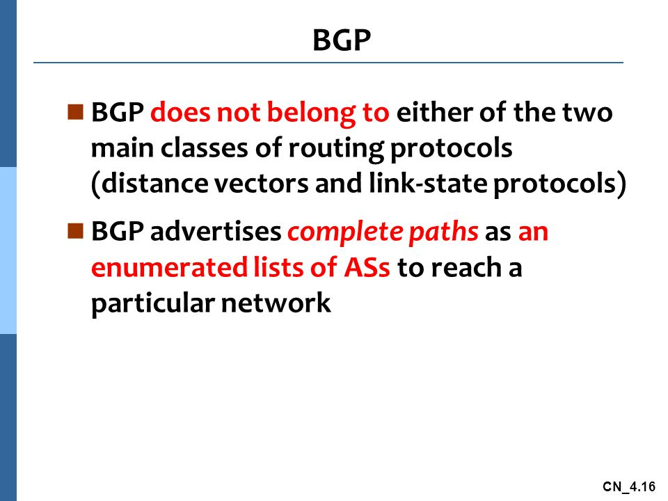 CN_4.16 n BGP does not belong to either of the two main classes of routing protocols (distance vectors and link-state protocols) n BGP advertises complete paths as an enumerated lists of ASs to reach a particular network BGP