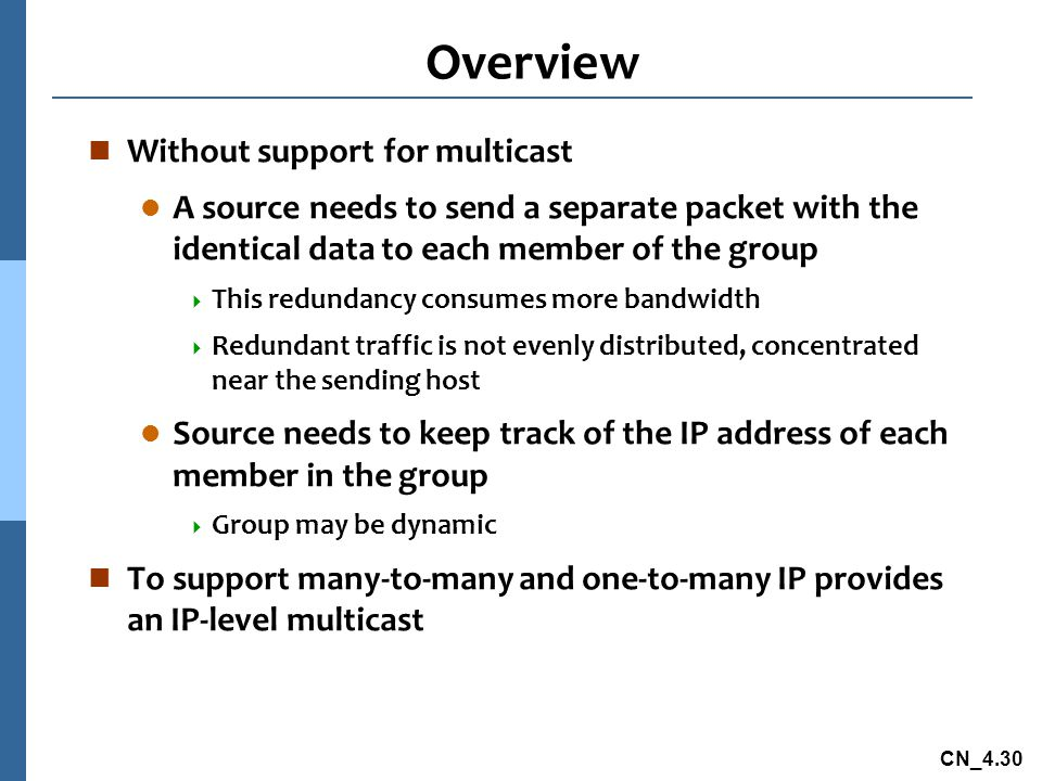 CN_4.30 Overview n Without support for multicast l A source needs to send a separate packet with the identical data to each member of the group  This redundancy consumes more bandwidth  Redundant traffic is not evenly distributed, concentrated near the sending host l Source needs to keep track of the IP address of each member in the group  Group may be dynamic n To support many-to-many and one-to-many IP provides an IP-level multicast