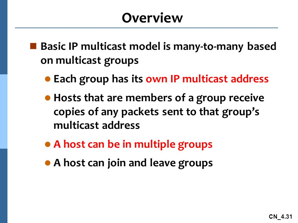 CN_4.31 Overview n Basic IP multicast model is many-to-many based on multicast groups l Each group has its own IP multicast address l Hosts that are members of a group receive copies of any packets sent to that group's multicast address l A host can be in multiple groups l A host can join and leave groups