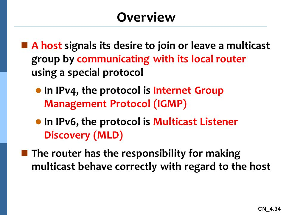 CN_4.34 Overview n A host signals its desire to join or leave a multicast group by communicating with its local router using a special protocol l In IPv4, the protocol is Internet Group Management Protocol (IGMP) l In IPv6, the protocol is Multicast Listener Discovery (MLD) n The router has the responsibility for making multicast behave correctly with regard to the host