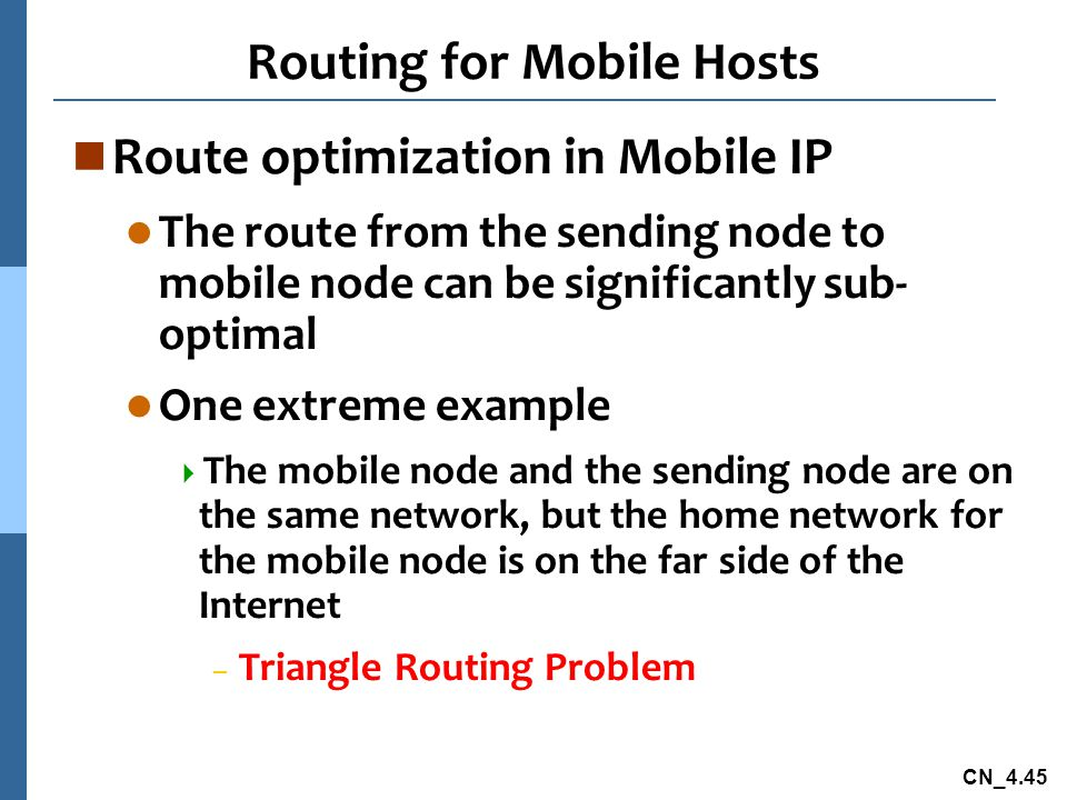 CN_4.45 Routing for Mobile Hosts n Route optimization in Mobile IP l The route from the sending node to mobile node can be significantly sub- optimal l One extreme example  The mobile node and the sending node are on the same network, but the home network for the mobile node is on the far side of the Internet – Triangle Routing Problem