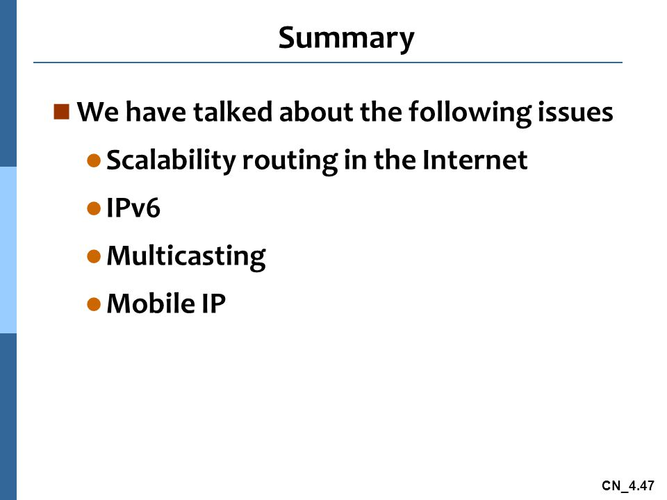 CN_4.47 Summary n We have talked about the following issues l Scalability routing in the Internet l IPv6 l Multicasting l Mobile IP