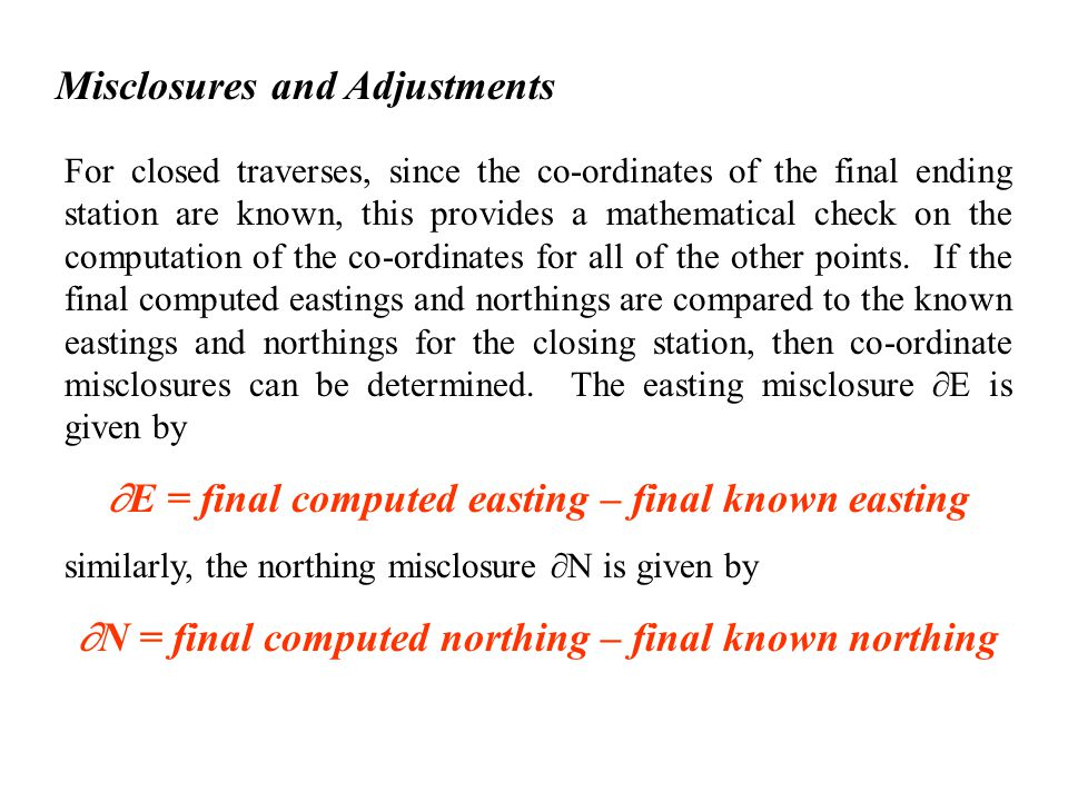 Misclosures and Adjustments For closed traverses, since the co-ordinates of the final ending station are known, this provides a mathematical check on