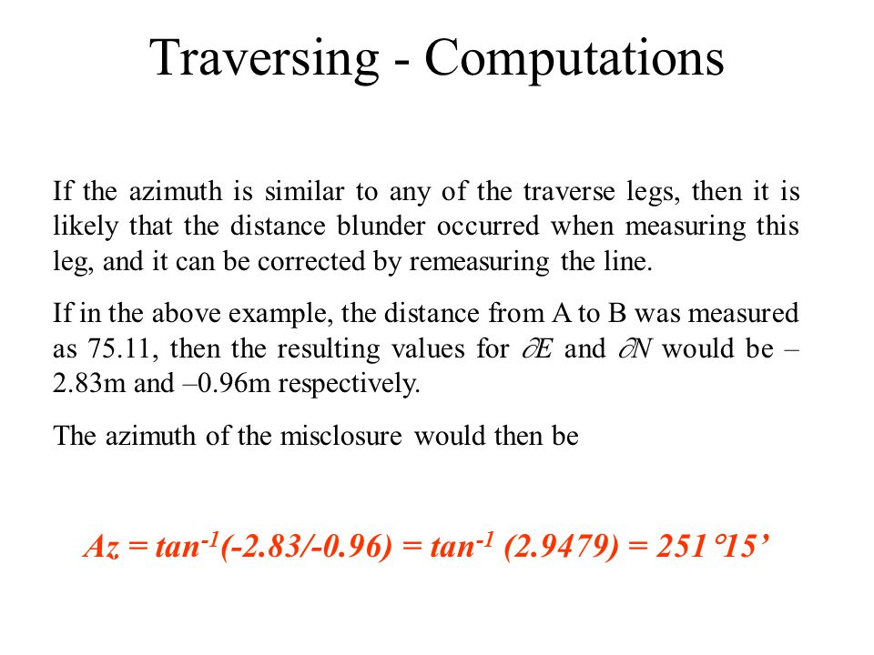 Traversing - Computations If the azimuth is similar to any of the traverse legs, then it is likely that the distance blunder occurred when measuring t