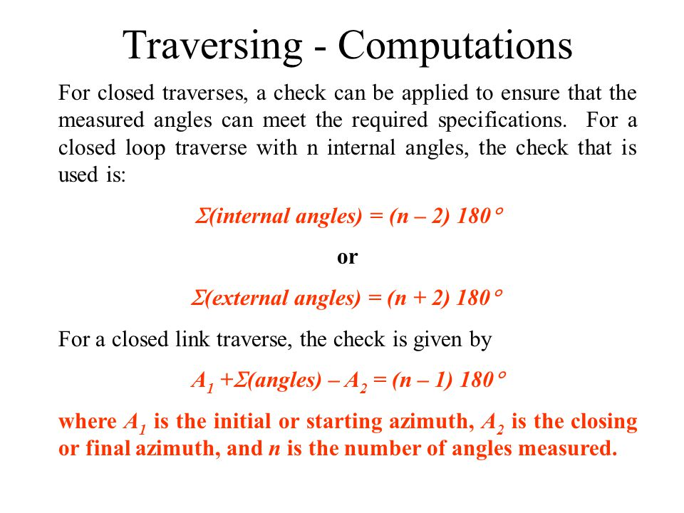 Traversing - Computations For closed traverses, a check can be applied to ensure that the measured angles can meet the required specifications. For a