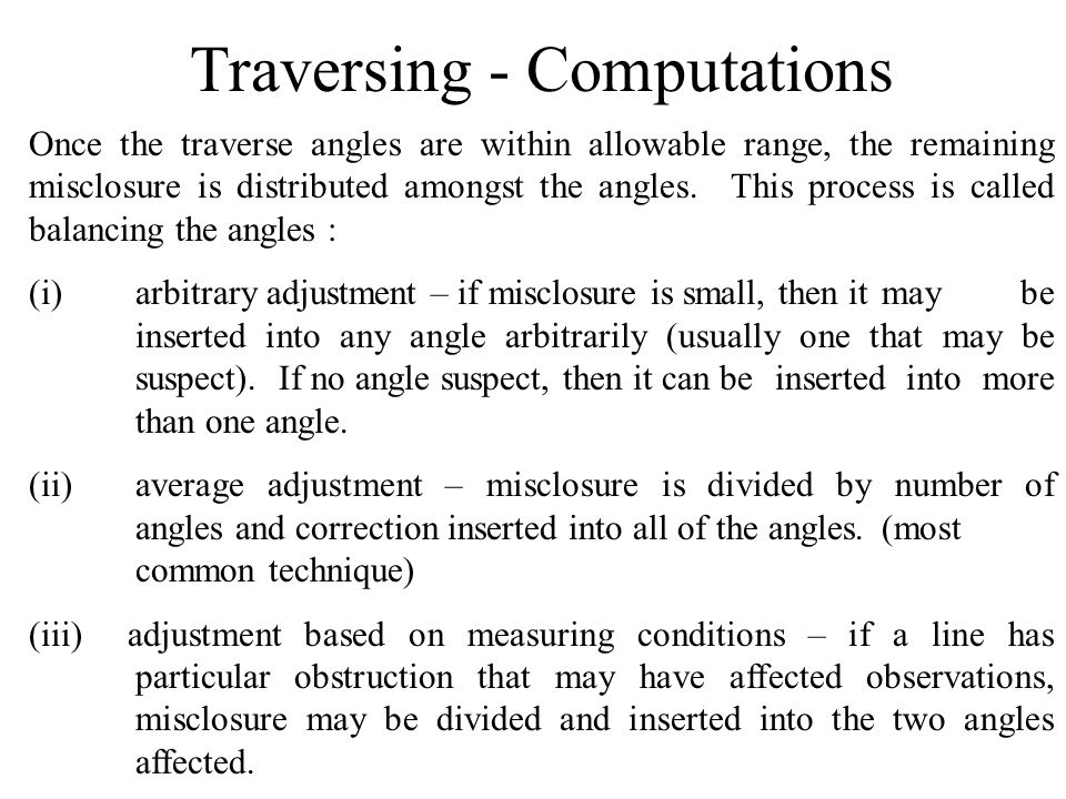 Traversing - Computations Once the traverse angles are within allowable range, the remaining misclosure is distributed amongst the angles. This proces