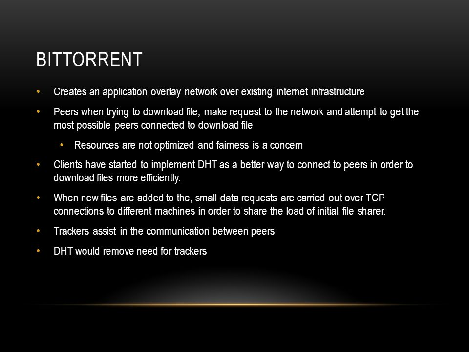 BITTORRENT Creates an application overlay network over existing internet infrastructure Peers when trying to download file, make request to the network and attempt to get the most possible peers connected to download file Resources are not optimized and fairness is a concern Clients have started to implement DHT as a better way to connect to peers in order to download files more efficiently.