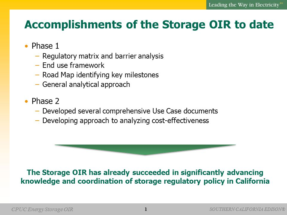 SOUTHERN CALIFORNIA EDISON® SM CPUC Energy Storage OIR Accomplishments of the Storage OIR to date Phase 1 –Regulatory matrix and barrier analysis –End use framework –Road Map identifying key milestones –General analytical approach Phase 2 –Developed several comprehensive Use Case documents –Developing approach to analyzing cost-effectiveness 1 The Storage OIR has already succeeded in significantly advancing knowledge and coordination of storage regulatory policy in California