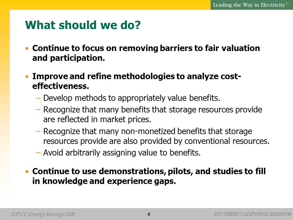 SOUTHERN CALIFORNIA EDISON® SM CPUC Energy Storage OIR What should we do? Continue to focus on removing barriers to fair valuation and participation.