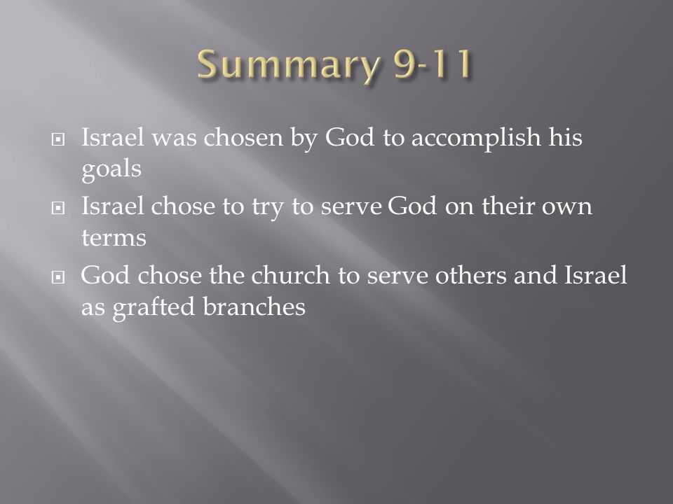  Israel was chosen by God to accomplish his goals  Israel chose to try to serve God on their own terms  God chose the church to serve others and Israel as grafted branches